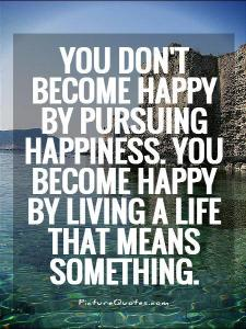 you-dont-become-happy-by-pursuing-happiness-you-become-happy-by-living-a-life-that-means-something-quote-1